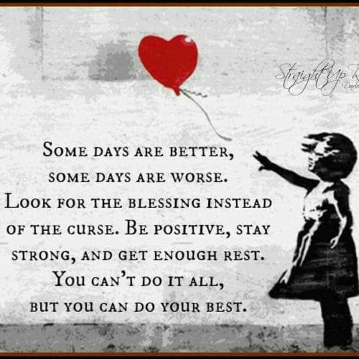 """Some days are better, some days are worse. Look for the blessing instead of the curse. Be positive, stay strong, and get enough rest. You can't do it all, but you can do your best."