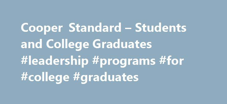 Cooper Standard – Students and College Graduates #leadership #programs #for #college #graduates http://nigeria.nef2.com/cooper-standard-students-and-college-graduates-leadership-programs-for-college-graduates/  # Students and College Graduates Accelerate YOUR Career with Cooper Standard's Student Internship and College Graduate Programs! For talented students or recent graduates (Bachelor or Master's degree), who have a PASSION FOR PERFORMANCE and the desire to be part of a growing global…