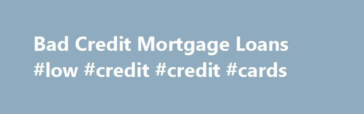 Bad Credit Mortgage Loans #low #credit #credit #cards http://credits.remmont.com/bad-credit-mortgage-loans-low-credit-credit-cards/  #mortgage bad credit # Can You Get a Mortgage With Bad Credit? While it is an unavoidable fact that people with better credit scores, 680 or higher, tend to enjoy preferential treatment from mortgage professionals, that does not mean that…  Read moreThe post Bad Credit Mortgage Loans #low #credit #credit #cards appeared first on Credits.