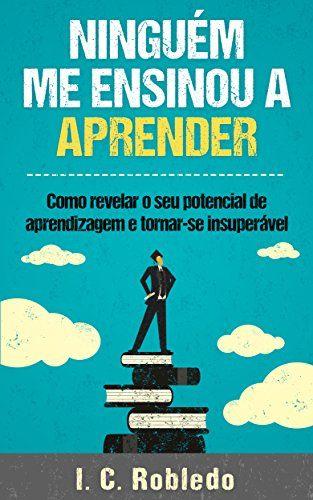 Ninguém Me Ensinou a Aprender: Como revelar o seu potencial de aprendizagem e tornar-se insuperável eBook: I. C. Robledo, Luciana Aflitos: Amazon.com.br: Loja Kindle