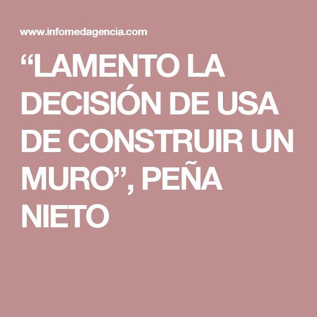 """LAMENTO LA DECISIÓN DE USA DE CONSTRUIR UN MURO"", PEÑA NIETO"