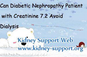 Can diabetic nephropathy patient with creatinine 7.2 avoid dialysis ? It is known to all that diabetic nephroapthy is caused by long-terms of diabetes, so as a diabetic nephropathy patient with so high creatinine level if you want to avoid dialysis you should control the original disease well, then based on this point you can take some treatment to improve your overall condition.
