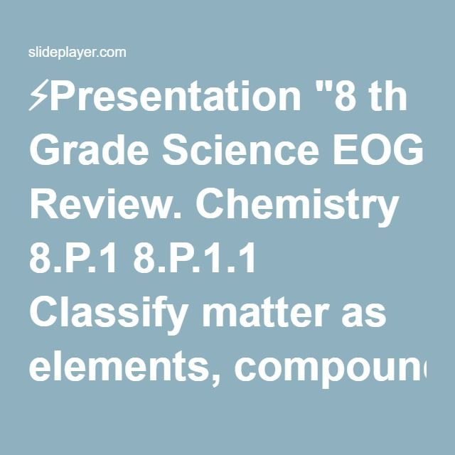 """⚡Presentation """"8 th Grade Science EOG Review. Chemistry 8.P.1 8.P.1.1 Classify matter as elements, compounds, or mixtures based on how the atoms are packed together."""""""