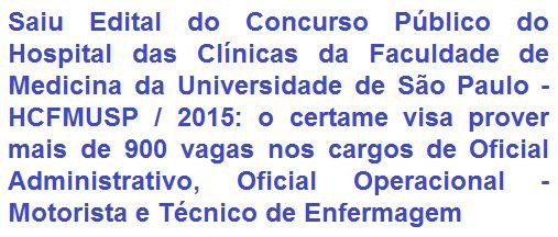 O Hospital das Clínicas da Faculdade de Medicina da Universidade de São Paulo - HCFMUSP, faz saber da realização de Concurso Público para o preenchimento de 953 (novecentas e cinquenta e três) vagas entre oportunidades imediatas e para cadastro de reserva nos empregos de níveis médio de: Oficial Administrativo, Oficial Operacional - Motorista e Técnico de Enfermagem.  As remunerações vão de R$ 1.342,00 a R$ 1.751,74, com oportunidades para lotação em diversas Unidades do HCFMUSP.