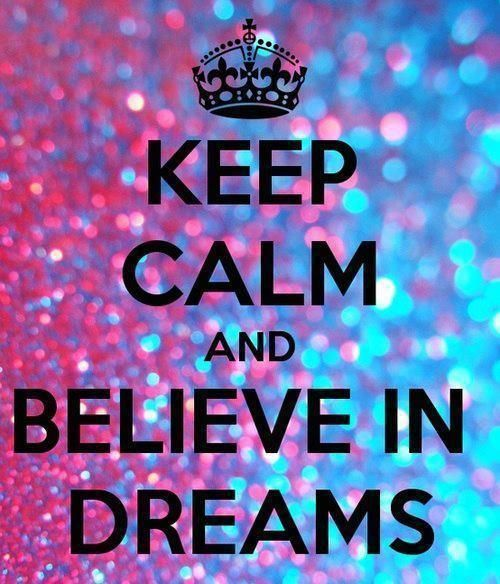 keep calm and believe in dreams.