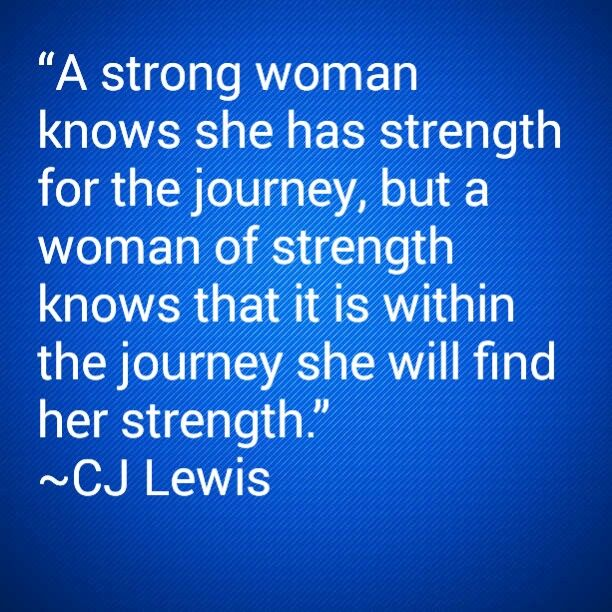 """A strong woman knows she has strength for the journey, but a woman of strength knows that it is within the journey she will find her strength."" ~CJ Lewis"