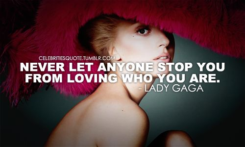 Lady Gaga Quotes Tumblr | NEVER LET ANYONE STOP YOU FROM LOVING WHO YOU ARE.