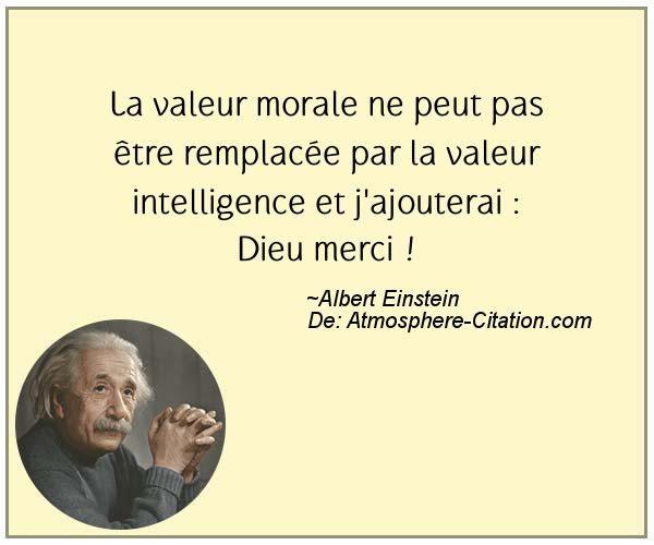 La valeur morale ne peut pas être remplacée par la valeur intelligence et j'ajouterai : Dieu merci !  Trouvez encore plus de citations et de dictons sur: http://www.atmosphere-citation.com/populaires/la-valeur-morale-ne-peut-pas-etre-remplacee-par-la-valeur-intelligence-et-jajouterai-dieu-merci.html?