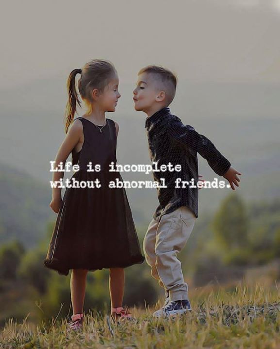 Life is incomplete without abnormal friends.