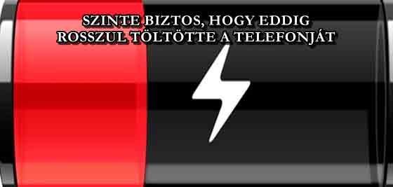 SZINTE BIZTOS, HOGY EDDIG ROSSZUL TÖLTÖTTE A TELEFONJÁT