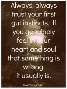 always, always trust your first gut instincts.  If you genuinely feel in your heart and soul that somethign is wrong, it usually is. Love this. It's so true. And once you go upon trusting your first instincts never look back on it. You know it was the right thing to do. Never second guess your first instinct.