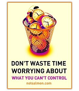 Don't waste time worrying about what you can't control.
