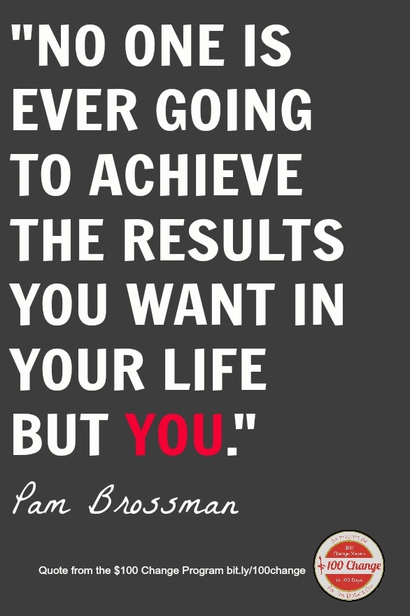 No one is ever going to achieve the results you want in your life but you. -@Pamela Hichens Brossman