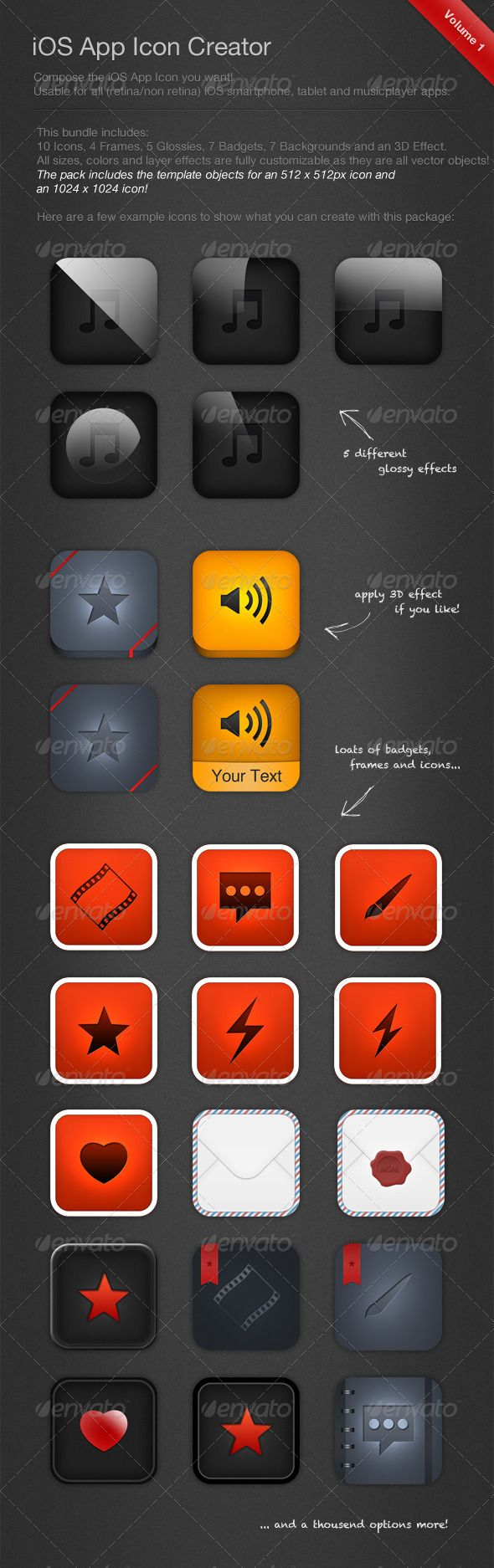 iOS Icon Creator This pack provides you a nice bunch of predefined icons, frames, glossy effects, badgeds, ... Just activate the layer and edit its color, size if you like! All sizes, colors and layer effects are fully customizable as they are all vector objects! The template objects are created for an 1024×1024px icon.