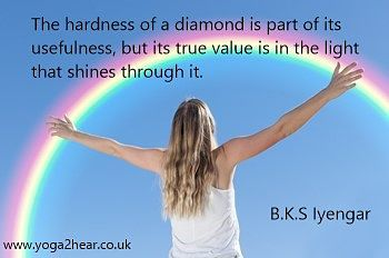 The hardness of a diamond is part of its usefulness, but its true value is in the light that shines through it.  B.K.S Iyengar