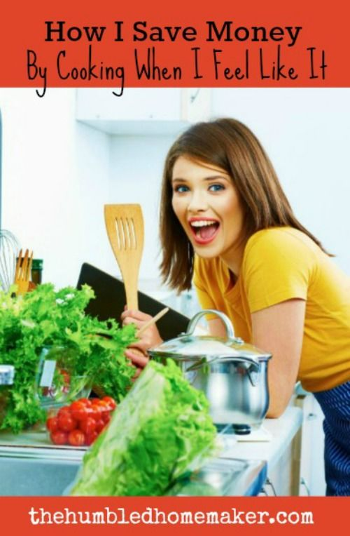 How I Save Money By Cooking When I Feel Like It - The Humbled Homemaker