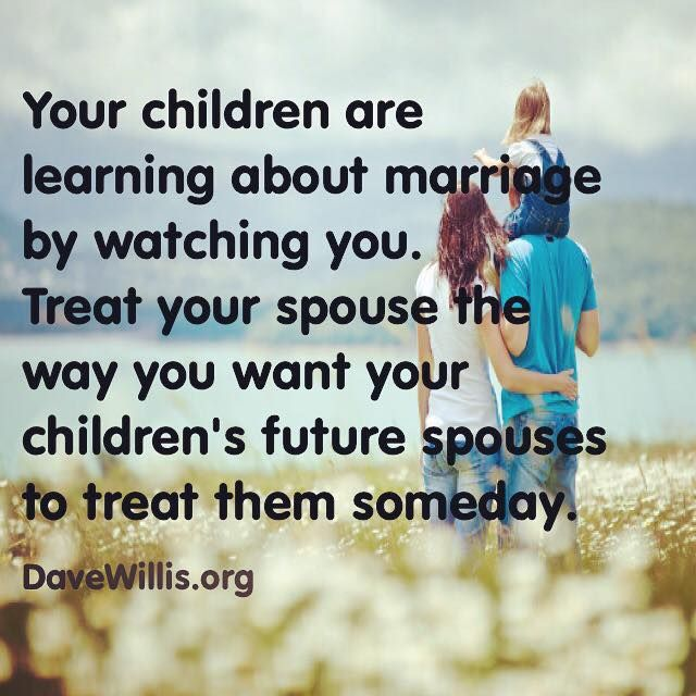 Dave Willis marriage quote your children are learning about marriage by watching you so treat your spouse teh way you want your children's future spouses to treat them someday
