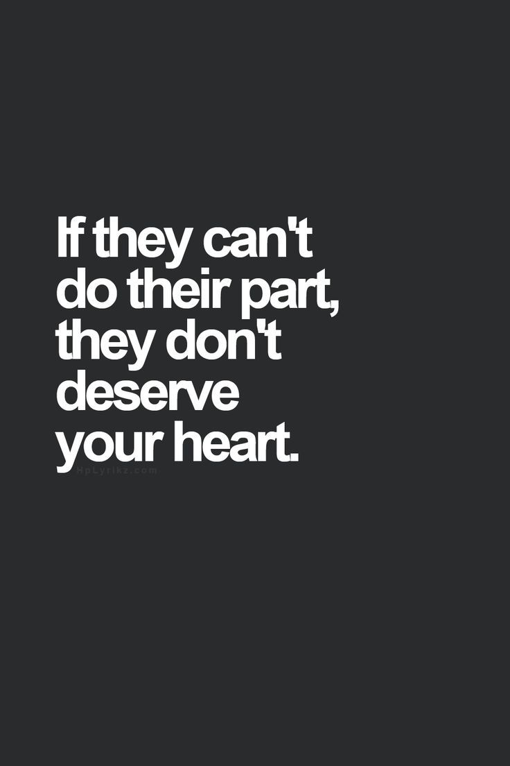 If they cannot do their part – they do not deserve your heart.