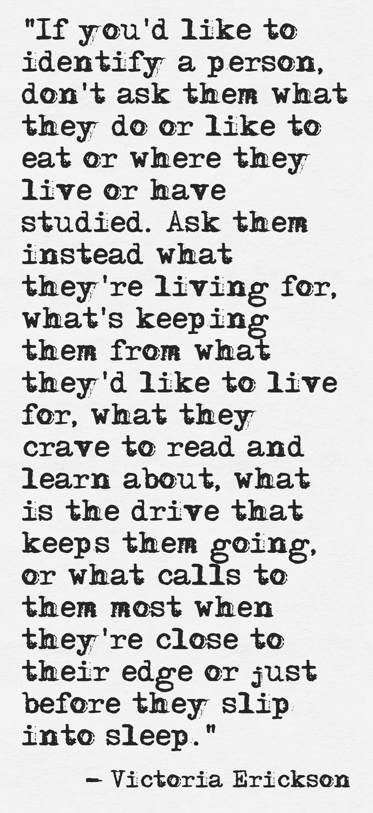 This! Finally... A quote about teaching people how to really know someone. You aren't what you do. You are not a title.. Mother, sister, coworker, friend. You are how you feel, what you dream about, and what you desire.