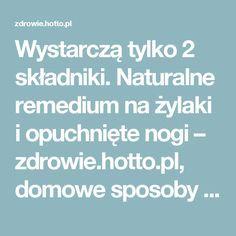 Wystarczą tylko 2 składniki. Naturalne remedium na żylaki i opuchnięte nogi – zdrowie.hotto.pl, domowe sposoby popularne w Internecie