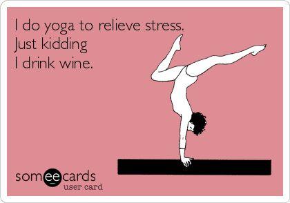 I do yoga to relieve stress. Just kidding I drink wine.