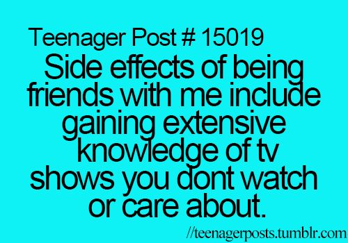 ''Side effects of being with me include gaining extensive knowledge of TV shows you don't watch or care about.'' source: teenagerposts.tumblr.com