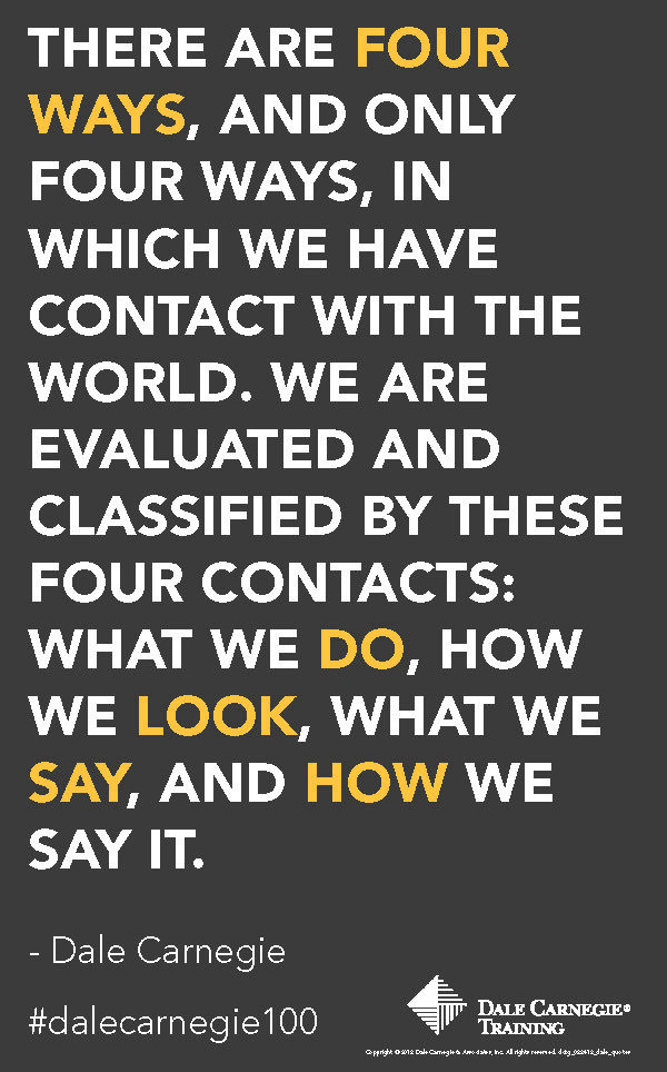"""There are four ways, and only four ways, in which we have contact with the world. We are evaluated and classified by these four contacts: what we do, how we look, what we say, and how we say it."" - Dale Carnegie"