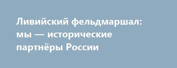Ливийский фельдмаршал: мы — исторические партнёры России http://kleinburd.ru/news/livijskij-feldmarshal-my-istoricheskie-partnyory-rossii/  Главнокомандующий ливийскими вооружёнными силами фельдмаршал Халифа Хафтар заявил в интервью Le Journal du Dimanche, что Ливия является историческим партнёром России, и поэтому рассчитывает на исполнение заключённых ранее между двумя государствами соглашений. «Нас связывают с Россией исторические отношения, и в рамках этих отношений, конечно же…