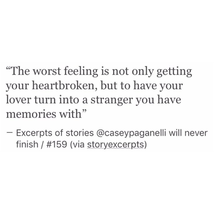 the worst feeling is not only getting your heart broken, but to have your lover turn into a stranger you have memories with.
