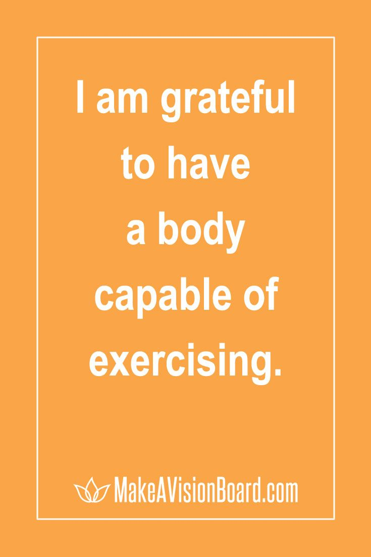 Everyone who is physically capable of exercising in any way is blessed. If you are unhappy with your body, look again and discover reasons to be grateful for what you have.