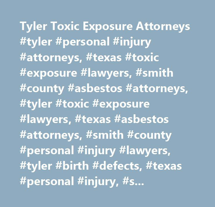 Tyler Toxic Exposure Attorneys #tyler #personal #injury #attorneys, #texas #toxic #exposure #lawyers, #smith #county #asbestos #attorneys, #tyler #toxic #exposure #lawyers, #texas #asbestos #attorneys, #smith #county #personal #injury #lawyers, #tyler #birth #defects, #texas #personal #injury, #smith #county #asbestos, #pesticide #exposure, #lung #cancer, #mold #infection, #sick #building #syndrome, #lead #poisoning, #lead #based #paint…