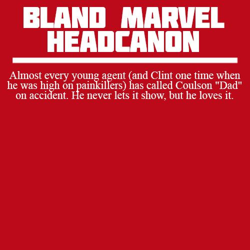 """ Almost every young agent (and Clint one time when he was high on painkillers) has called Coulson ""Dad"" on accident. He never lets it show, but he loves it. """