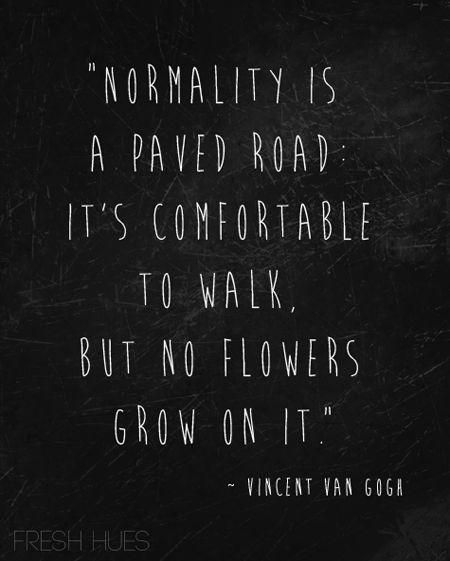 Normality is a paved road. It's comfortable to walk but no flowers grow on it.
