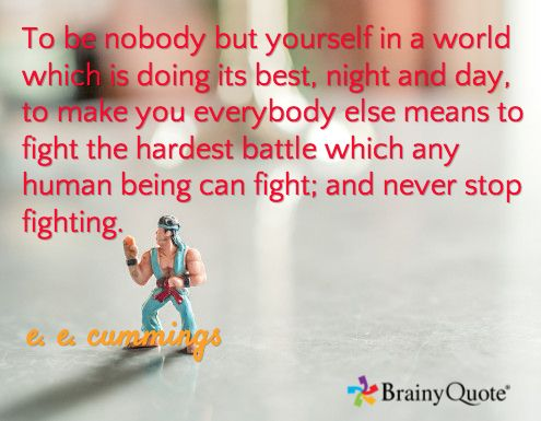 To be nobody but yourself in a world which is doing its best, night and day, to make you everybody else means to fight the hardest battle which any human being can fight; and never stop fighting. / e. e. cummings