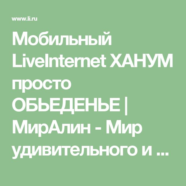 Мобильный LiveInternet ХАНУМ просто ОБЬЕДЕНЬЕ   МирАлин - Мир удивительного и восхитительного  