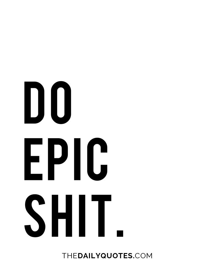 Do epic shit. thedailyquotes.com