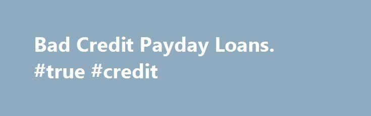 Bad Credit Payday Loans. #true #credit http://nef2.com/bad-credit-payday-loans-true-credit/  #payday loans bad credit # Payday Loans Bad Credit Payday Loans Have you ever ran out of money before your next payday? If this happens often enough, your credit score has probably suffered. Opting for a bad-credit payday loan can make all the difference if you need to make a costly auto repair when payday...