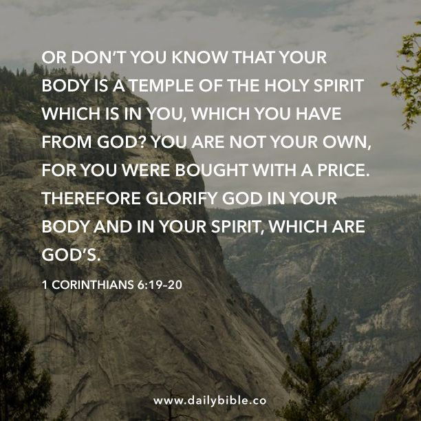 1 Corinthians 6:19–20 Or don't you know that your body is a temple of the Holy Spirit which is in you, which you have from God? You are not your own, for you were bought with a price. Therefore glorify God in your body and in your spirit, which are God's.
