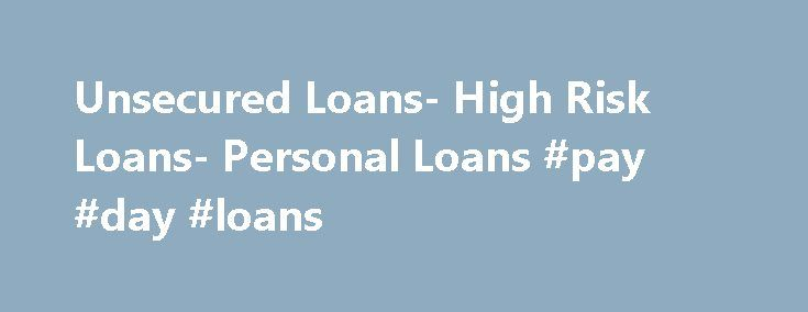 Unsecured Loans- High Risk Loans- Personal Loans #pay #day #loans http://loan.remmont.com/unsecured-loans-high-risk-loans-personal-loans-pay-day-loans/  #unsecured loan # Personal Loans If you want to go for a dream holiday or want to present your wife a lovely diamond ring but badly running out of cash, then personal loans are the best solution for you. If you are looking for personal loans, you do not need to go anywhere. We, at…The post Unsecured Loans- High Risk Loans- Personal Loans…