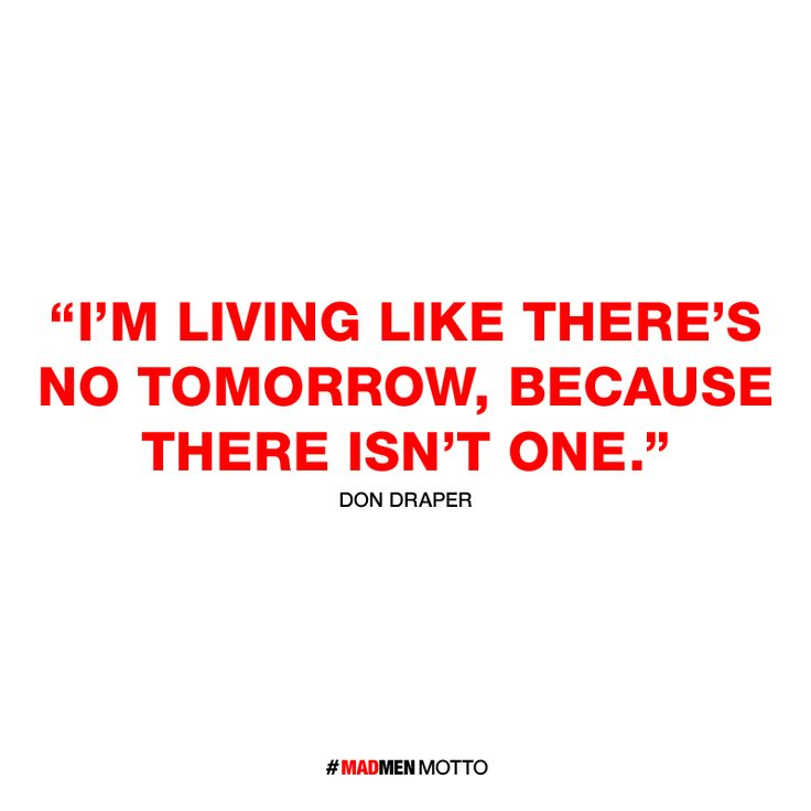 Met Life Quotes 2: I'm Living Like There's No Tomorrow, Because There Isn't