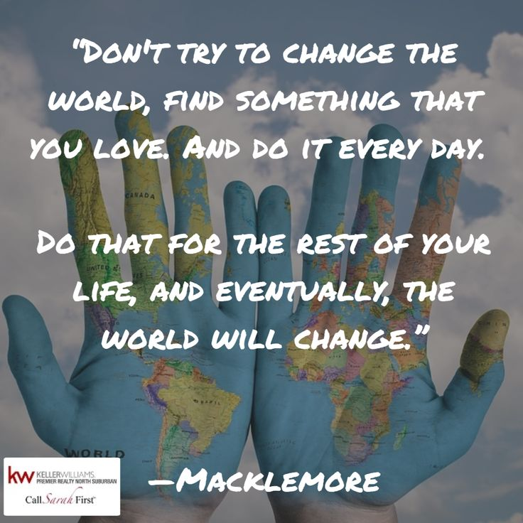 """""""Don't try to change the world, find something that you love. And do it every day. Do that for the rest of your life, and eventually, the world will change."""" #Macklemore #quotestoliveby #inspiration #Motivation #World #change"""