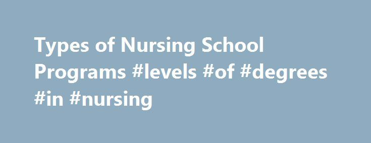 Types of Nursing School Programs #levels #of #degrees #in #nursing http://alabama.remmont.com/types-of-nursing-school-programs-levels-of-degrees-in-nursing/  # Undergraduate, Graduate and Vocational Degrees for Student Nurses When you shop for a nursing school you also usually have an idea of what degree level of nursing you're going for. The two-year Associates and the four-year Bachelors degrees remain the two most popular avenues to the nursing profession. Vocational Nursing Degree…