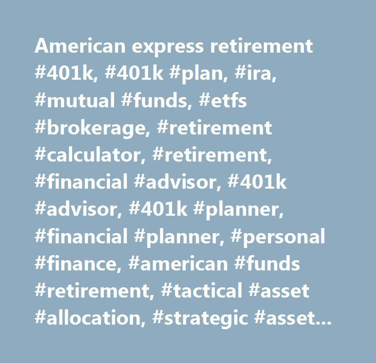 American express retirement #401k, #401k #plan, #ira, #mutual #funds, #etfs #brokerage, #retirement #calculator, #retirement, #financial #advisor, #401k #advisor, #401k #planner, #financial #planner, #personal #finance, #american #funds #retirement, #tactical #asset #allocation, #strategic #asset #allocation…