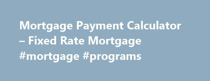 Mortgage Payment Calculator – Fixed Rate Mortgage #mortgage #programs http://mortgage.remmont.com/mortgage-payment-calculator-fixed-rate-mortgage-mortgage-programs/  #house payment calculator with taxes # Mortgage Payment Calculator – Help HOA Dues Your Homeowners Association dues, if any, will be included in calculating your debt-to-income ratio which helps lenders determine the maximum mortgage loan amount you qualify for. Homeowner's Insurance Your insurance premium will be included in…