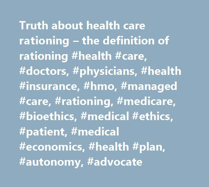 Truth about health care rationing – the definition of rationing #health #care, #doctors, #physicians, #health #insurance, #hmo, #managed #care, #rationing, #medicare, #bioethics, #medical #ethics, #patient, #medical #economics, #health #plan, #autonomy, #advocate http://coupons.nef2.com/truth-about-health-care-rationing-the-definition-of-rationing-health-care-doctors-physicians-health-insurance-hmo-managed-care-rationing-medicare-bioethics-medical-ethics-pa/  # The definition of health care…