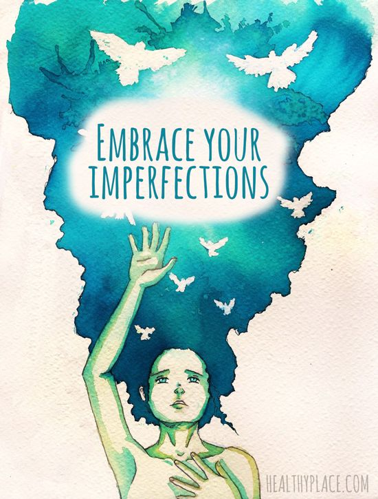 Positive quote:  Embrace your imperfections.   www.HealthyPlace.com