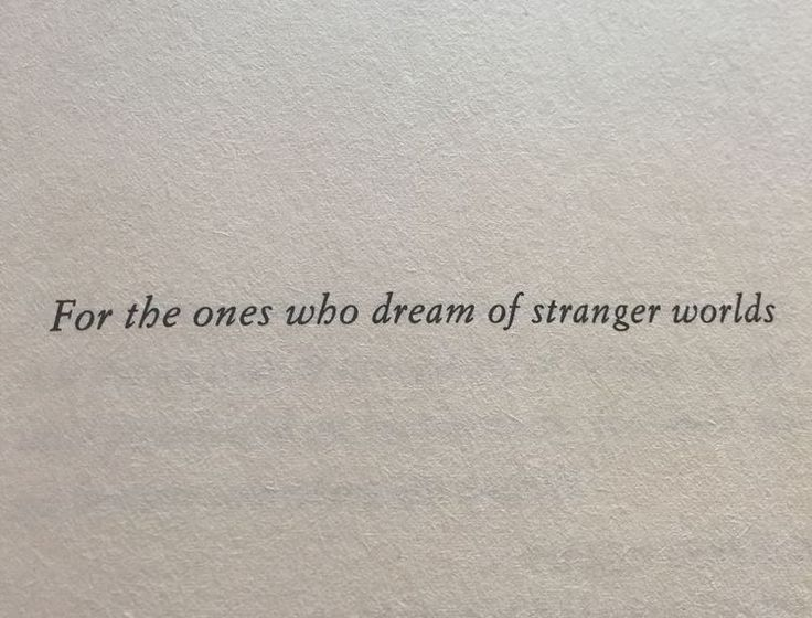 For the ones who dream of stranger worlds. - I dream of a more beautiful, though now, I guess that could be defined as stranger to about half the country.