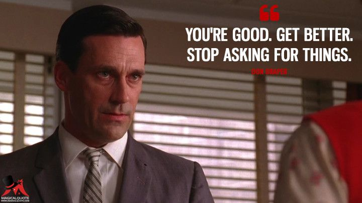 Don Draper You Re Good Get Better Stop Asking For Things Dondraper Madmen Madmenquotes Mad Men Quotes Don Draper Quotes Tv Show Quotes