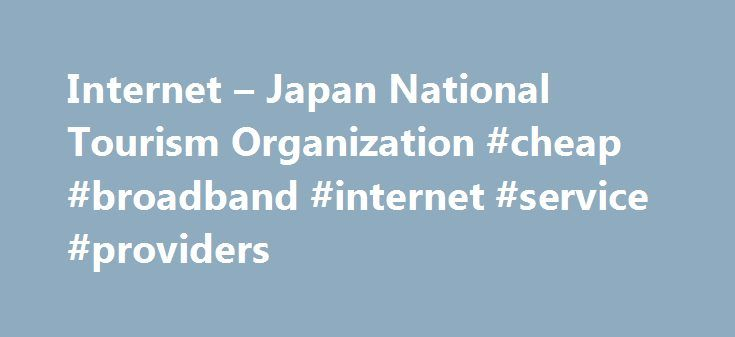 Internet – Japan National Tourism Organization #cheap #broadband #internet #service #providers http://internet.remmont.com/internet-japan-national-tourism-organization-cheap-broadband-internet-service-providers/  Internet Access In Japan, you will find many Wi-Fi signals which you can enjoy browsing the internet. Please note they often require a password for security reasons. (In an effort to prevent internet-related crimes, service providers are required to identify whom they are providing…