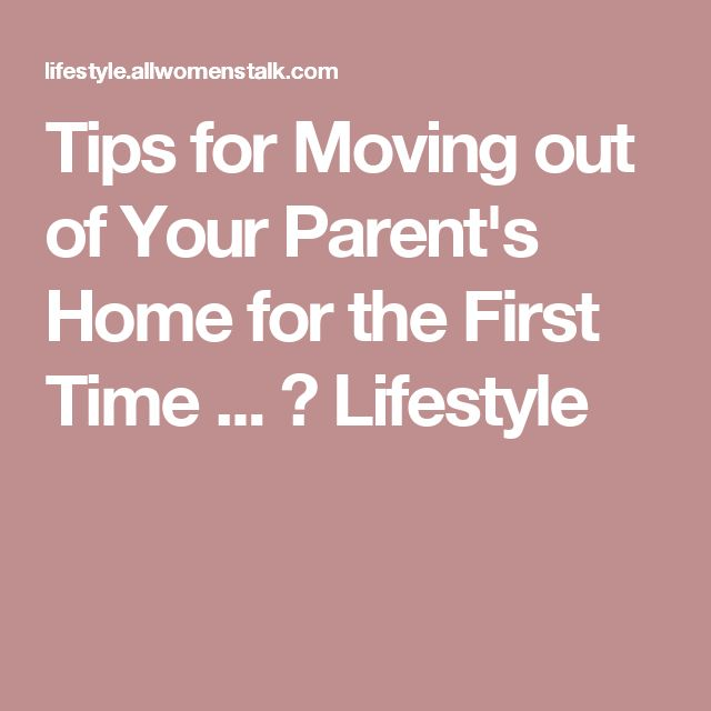 Tips for Moving out of Your Parents Home for the First